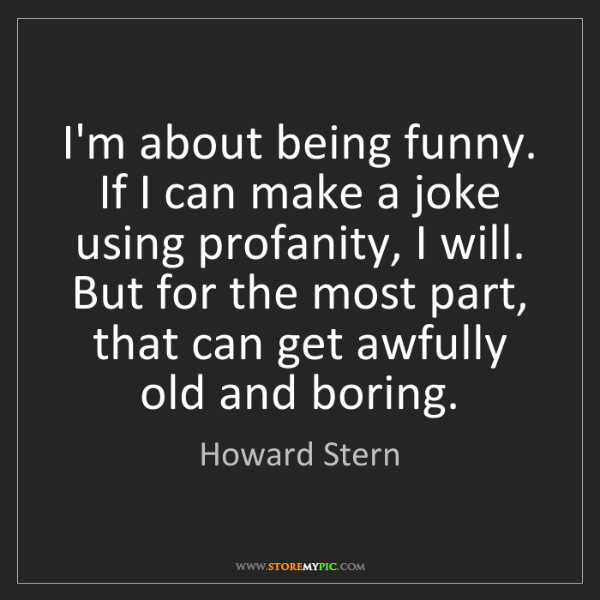 Howard Stern: I'm about being funny. If I can make a joke using profanity,...