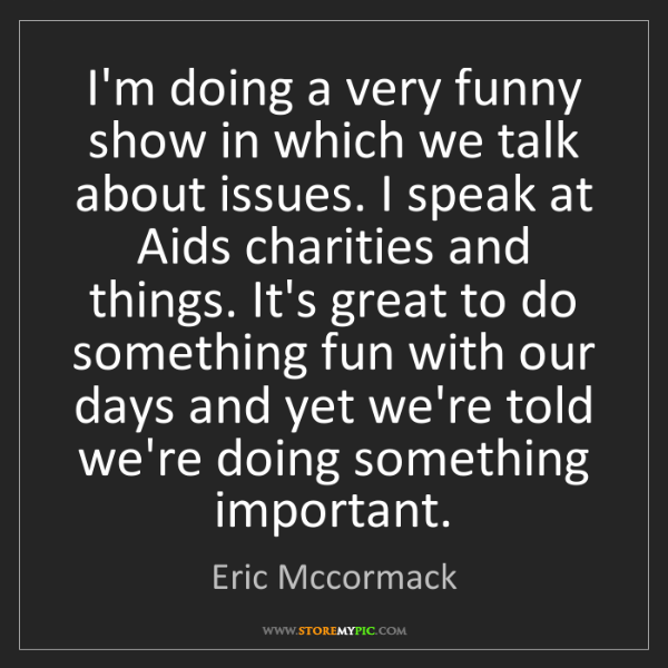 Eric Mccormack: I'm doing a very funny show in which we talk about issues....