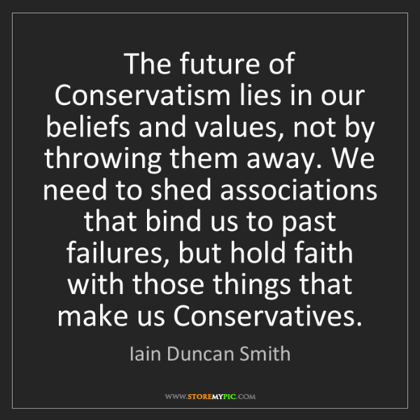 Iain Duncan Smith: The future of Conservatism lies in our beliefs and values,...