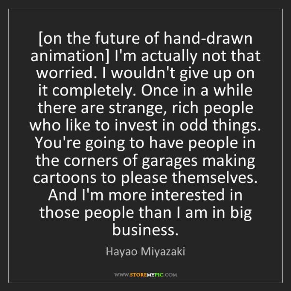 Hayao Miyazaki: [on the future of hand-drawn animation] I'm actually...