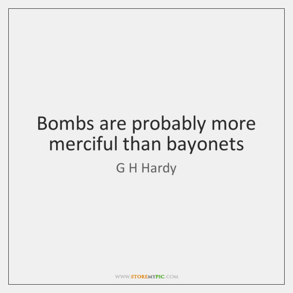 Bombs are probably more merciful than bayonets