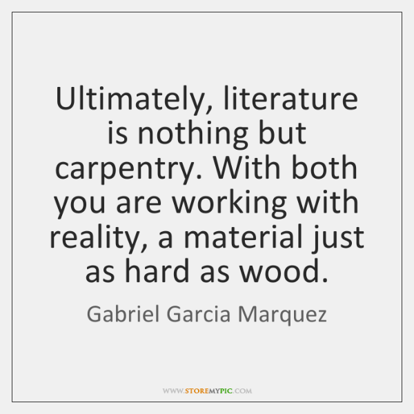 Ultimately, literature is nothing but carpentry. With both you are working with ...