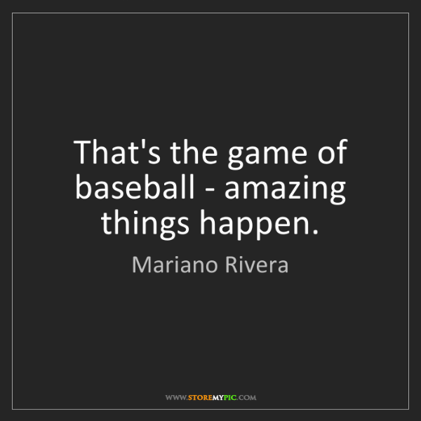 Mariano Rivera: That's the game of baseball - amazing things happen.