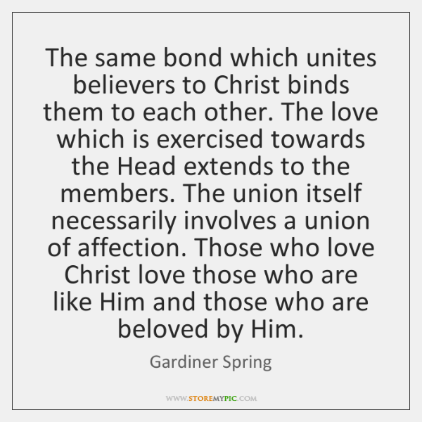 The same bond which unites believers to Christ binds them to each ...