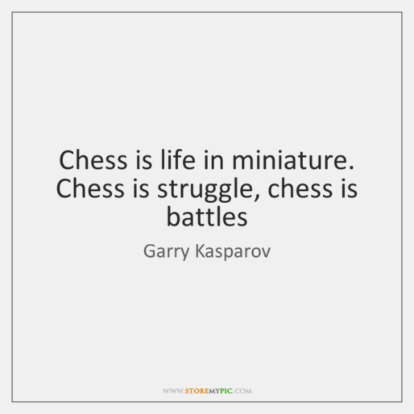 Chess is life in miniature. Chess is struggle, chess is battles