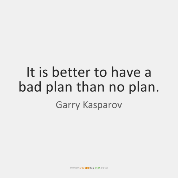 It is better to have a bad plan than no plan.