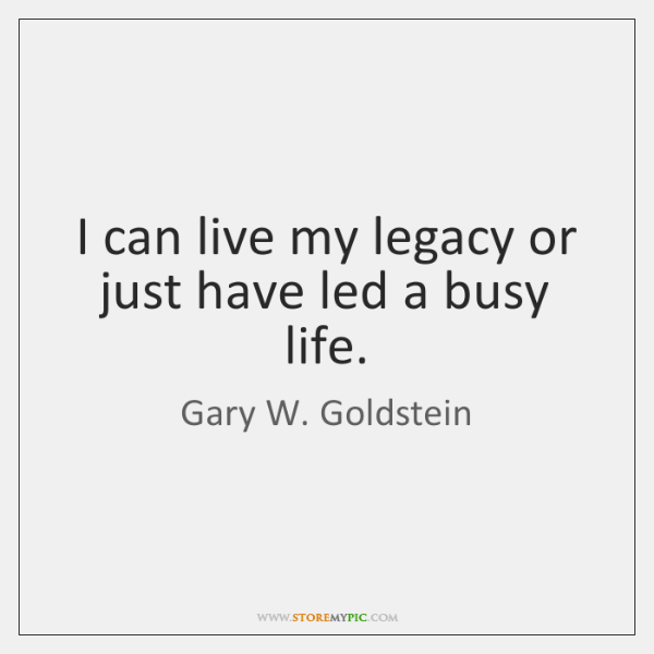 I can live my legacy or just have led a busy life.