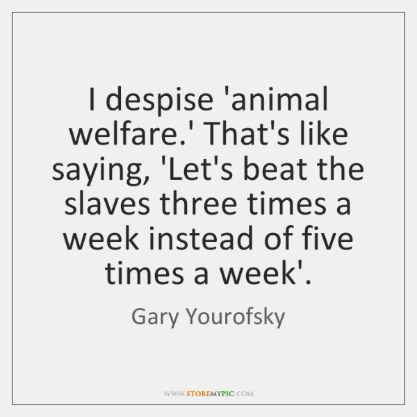 I despise 'animal welfare.' That's like saying, 'Let's beat the slaves ...