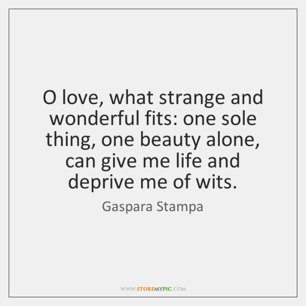 O love, what strange and wonderful fits: one sole thing, one beauty ...