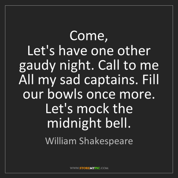 William Shakespeare: Come,  Let's have one other gaudy night. Call to me ...