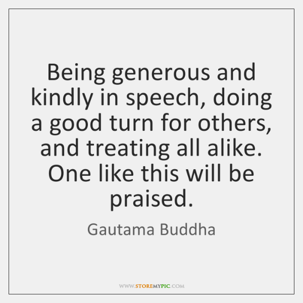 Being generous and kindly in speech, doing a good turn for others, ...