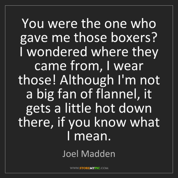 Joel Madden: You were the one who gave me those boxers? I wondered...