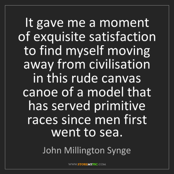 John Millington Synge: It gave me a moment of exquisite satisfaction to find...