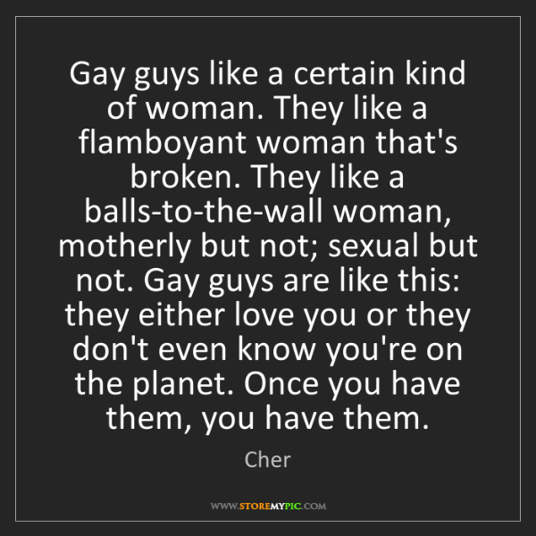 Cher: Gay guys like a certain kind of woman. They like a flamboyant...