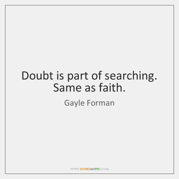 Doubt is part of searching. Same as faith.