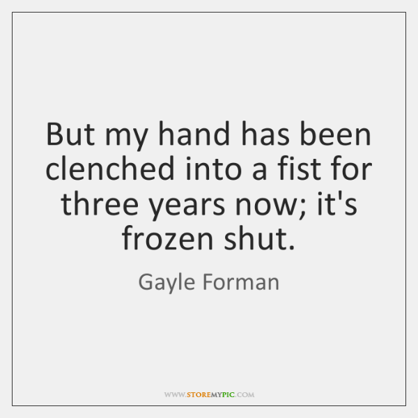 But my hand has been clenched into a fist for three years ...