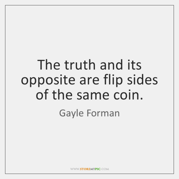The truth and its opposite are flip sides of the same coin.