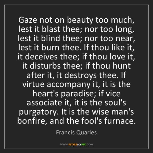 Francis Quarles: Gaze not on beauty too much, lest it blast thee; nor...