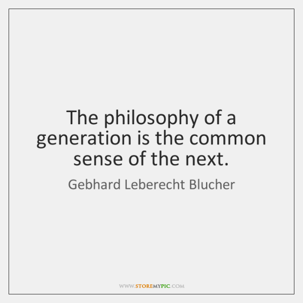 The philosophy of a generation is the common sense of the next.