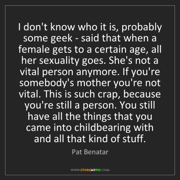 Pat Benatar: I don't know who it is, probably some geek - said that...