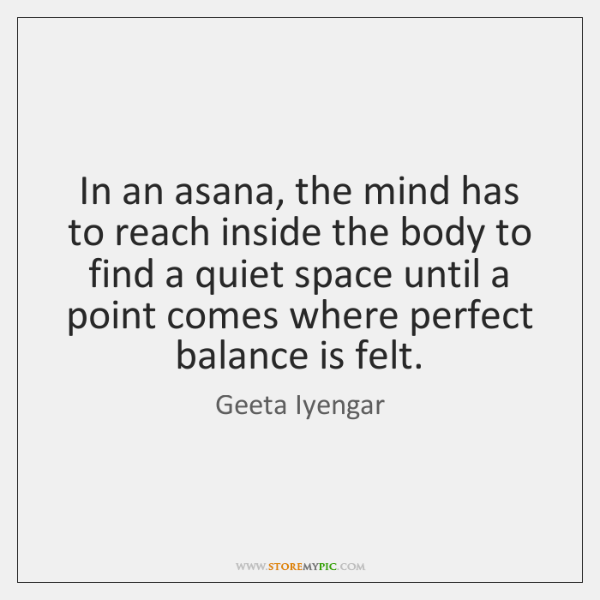 In an asana, the mind has to reach inside the body to ...