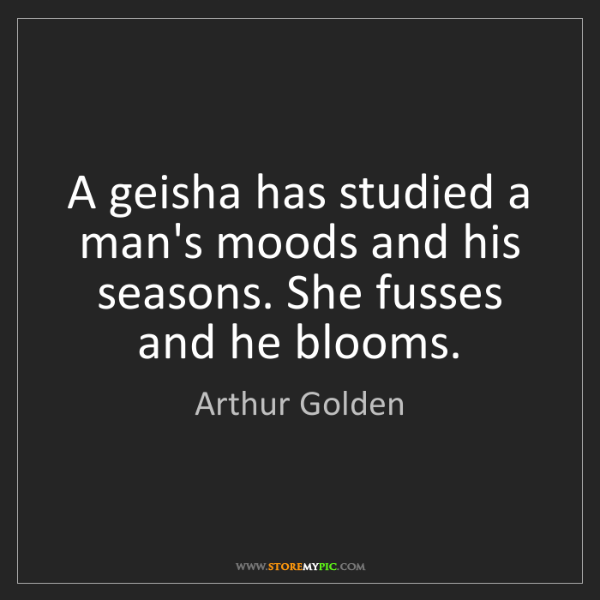 Arthur Golden: A geisha has studied a man's moods and his seasons. She...