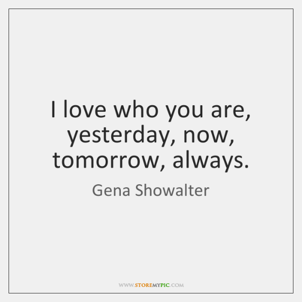 I love who you are, yesterday, now, tomorrow, always.