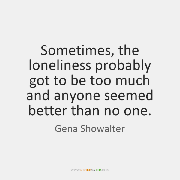 Sometimes, the loneliness probably got to be too much and anyone seemed ...