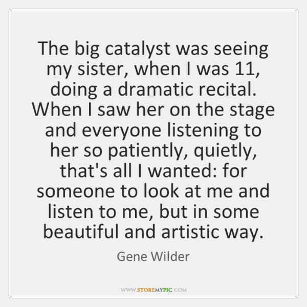 The big catalyst was seeing my sister, when I was 11, doing a ...