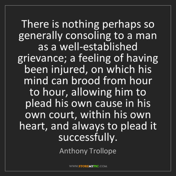 Anthony Trollope: There is nothing perhaps so generally consoling to a...
