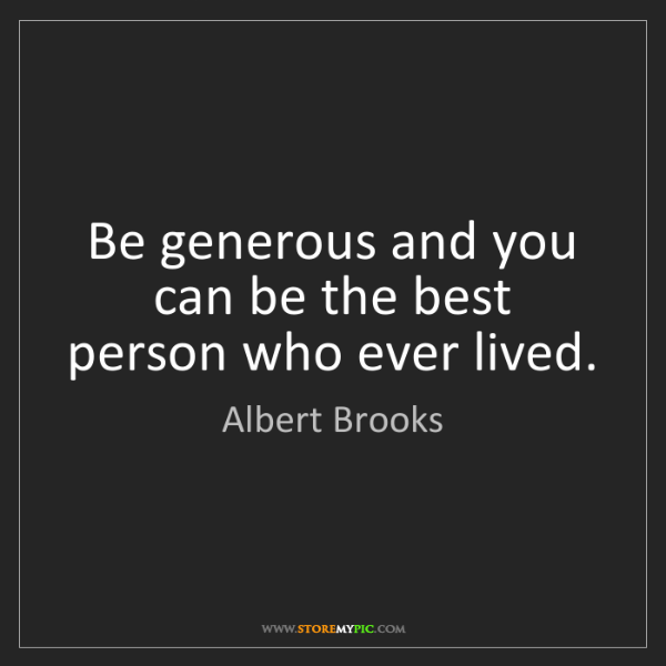 Albert Brooks: Be generous and you can be the best person who ever lived.