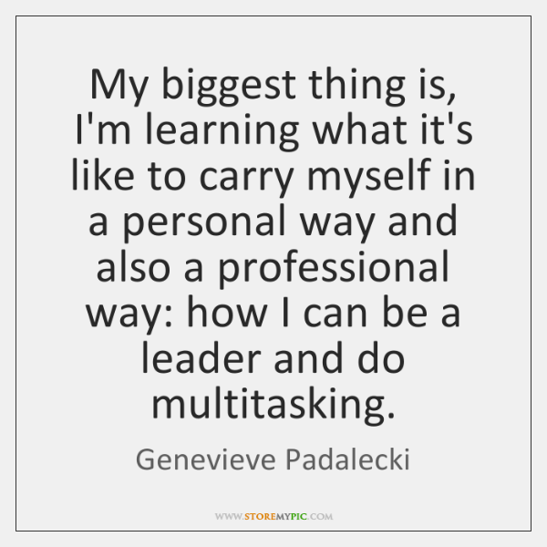My biggest thing is, I'm learning what it's like to carry myself ...