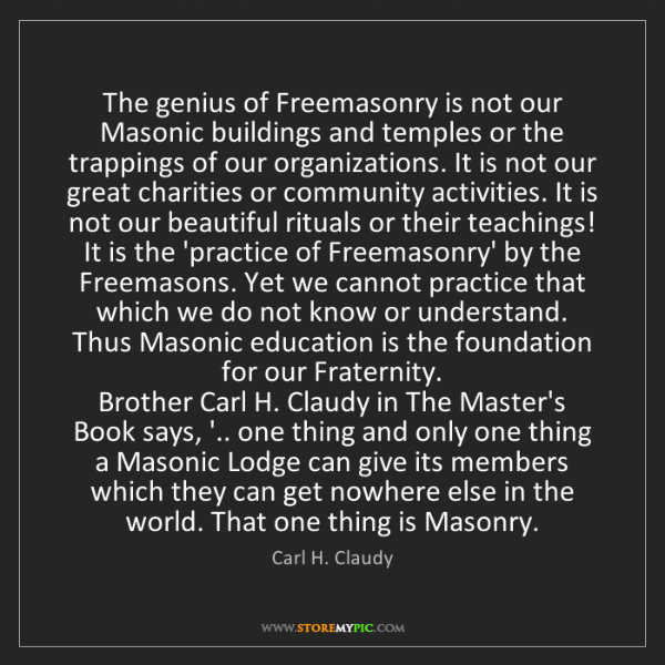 Carl H. Claudy: The genius of Freemasonry is not our Masonic buildings...