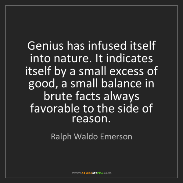 Ralph Waldo Emerson: Genius has infused itself into nature. It indicates itself...