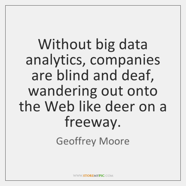 Without big data analytics, companies are blind and deaf, wandering out onto ...