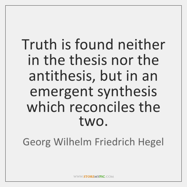 Truth is found neither in the thesis nor the antithesis, but in ...