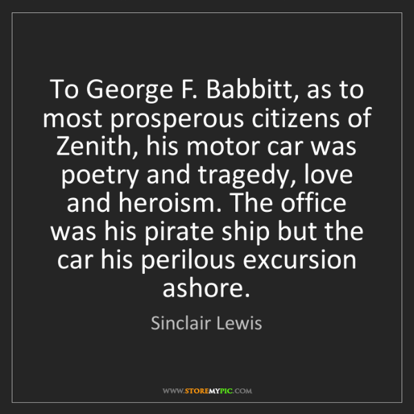 Sinclair Lewis: To George F. Babbitt, as to most prosperous citizens...