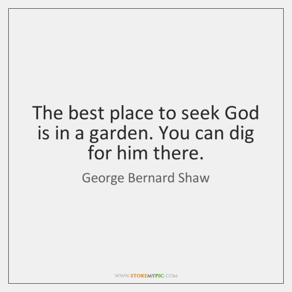 The best place to seek God is in a garden. You can ...