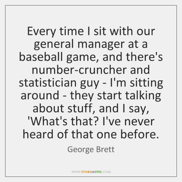 Every time I sit with our general manager at a baseball game, ...