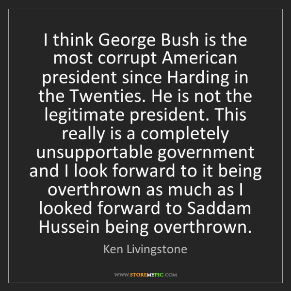 Ken Livingstone: I think George Bush is the most corrupt American president...