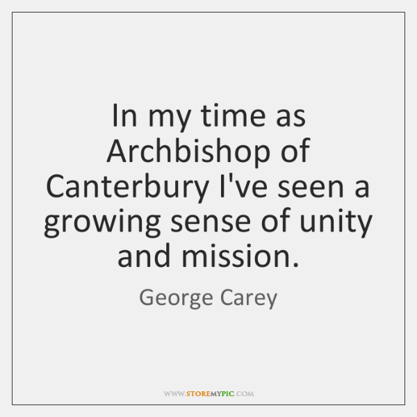 In my time as Archbishop of Canterbury I've seen a growing sense ...