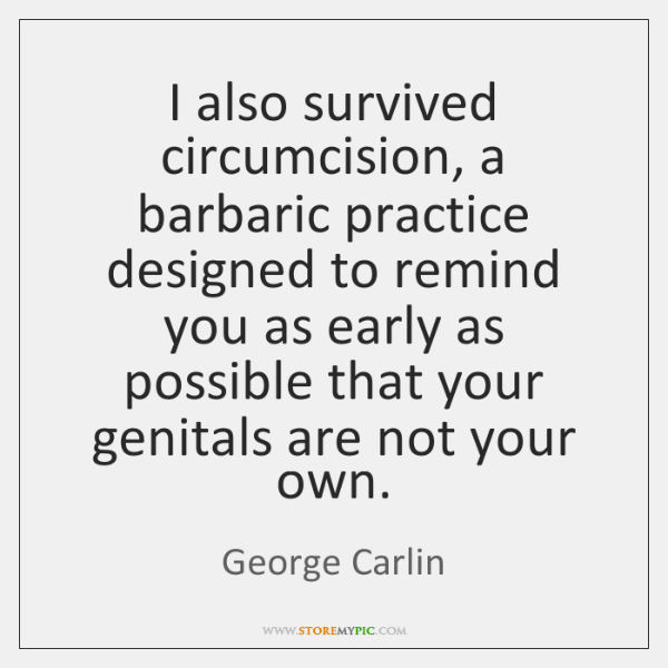 I also survived circumcision, a barbaric practice designed to remind you as ...