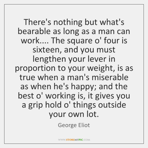 There's nothing but what's bearable as long as a man can work.... ...