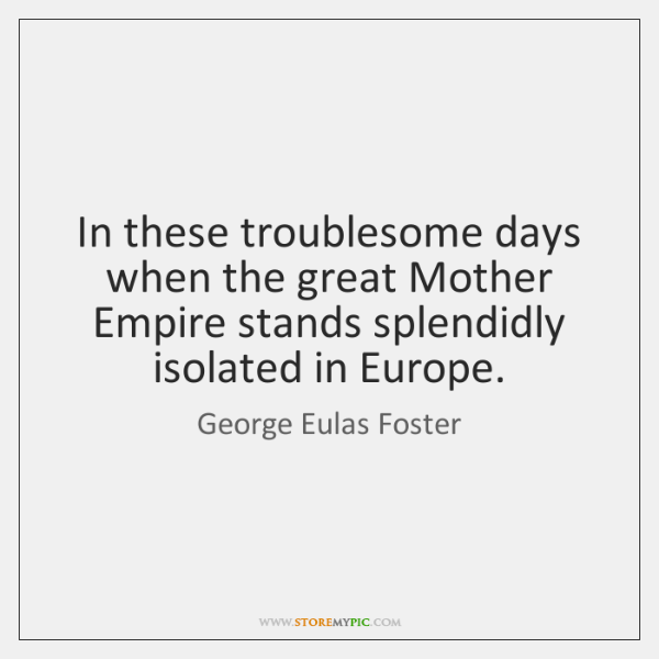 In these troublesome days when the great Mother Empire stands splendidly isolated ...