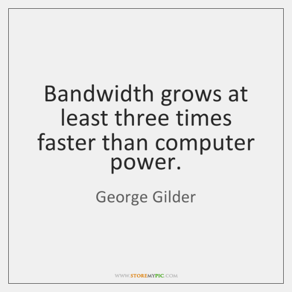 Bandwidth grows at least three times faster than computer power.