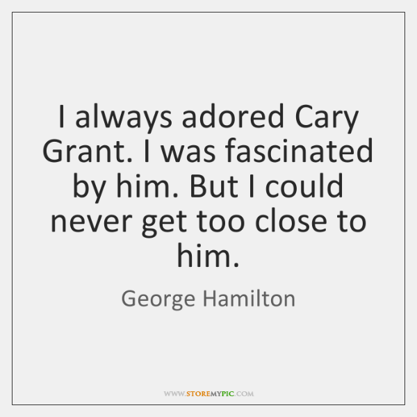 I always adored Cary Grant. I was fascinated by him. But I ...