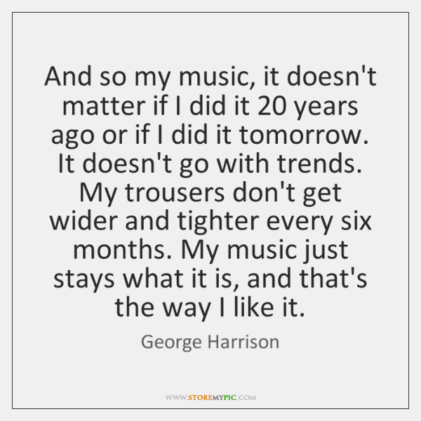 And so my music, it doesn't matter if I did it 20 years ...