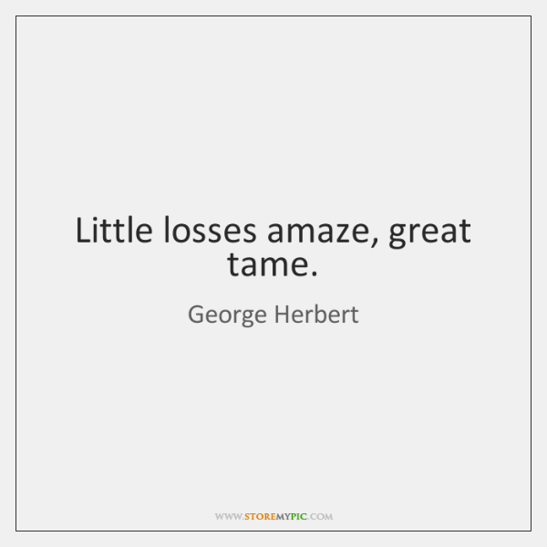 Little losses amaze, great tame.