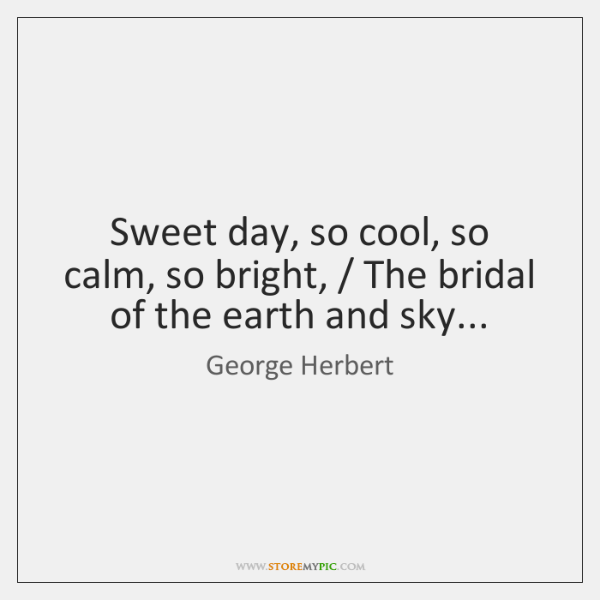 Sweet day, so cool, so calm, so bright, / The bridal of the ...