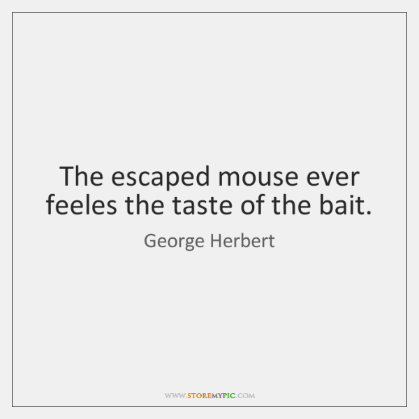 The escaped mouse ever feeles the taste of the bait.